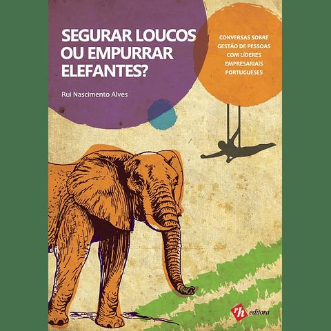 Segurar Loucos ou Empurrar Elefantes? Conversas sobre Gestão de Pessoas com Líderes Empresariais Portugueses