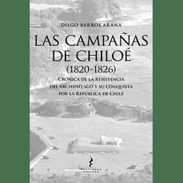 Las Campañas de Chiloé (1820-1826). Crónica de la resistencia del archipiélago y su conquista por la República de Chile