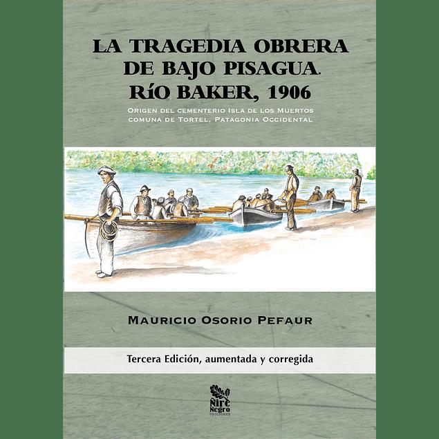 La tragedia obrera de Bajo Pisagua. Río Baker, 1906. Origen del cementerio Isla de los Muertos en la comuna de  Tortel, Patagonia occidental.