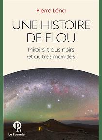 Une histoire de flou : miroirs, trous noirs et autres mondes, de Pierre Léna