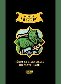 Héros et merveilles du Moyen Age, de Jacques Le Goff