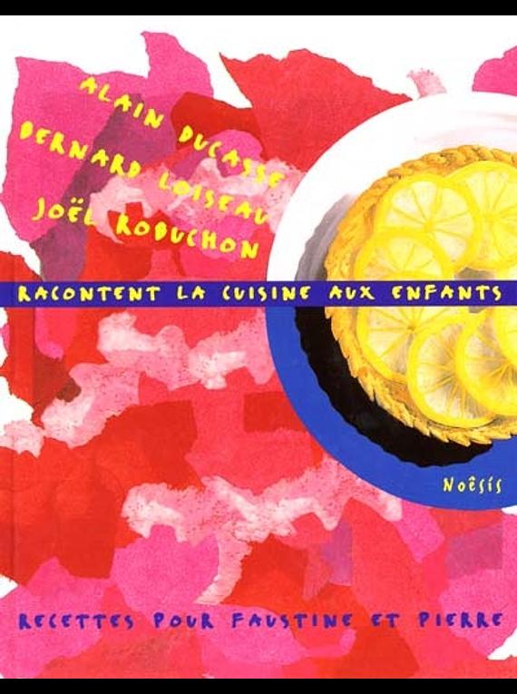 Alain Ducasse, B. Loiseau, J. Robuchon racontent la cuisine aux enfants : recettes pour Faustine et Pierre