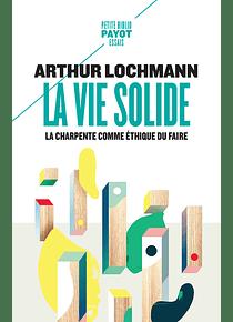 La vie solide : la charpente comme éthique du faire, de Arthur Lochmann