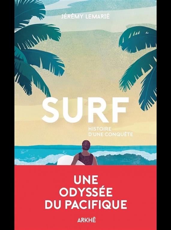 Surf, histoire d'une conquête : une histoire de la glisse, de la première vague aux Beach boys, de Jérémie Lemarié