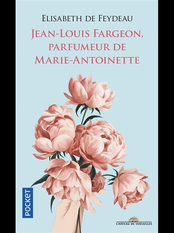 Jean-Louis Fargeon, parfumeur de Marie-Antoinette, de Elisabeth de Feydeau