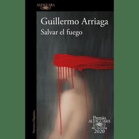 Salvar el fuego (Premio Alfaguara de novela 2020) - Guillermo Arriaga