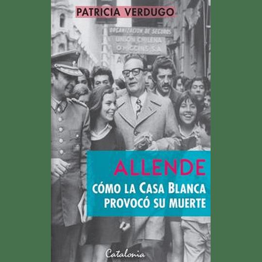 Allende. Cómo La Casa Blanca Provoco Su Muerte