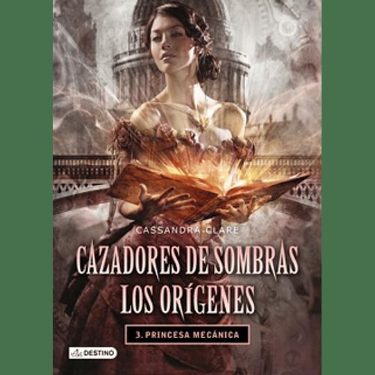 Cazadores De Sombras. Los Origenes - Princesa Mecanica 3