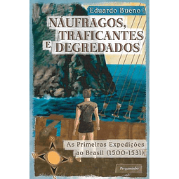 NÁUFRAGOS, TRAFICANTES E DEGREDADOS. As Primeiras Expedições ao Brasil (1500-1531).