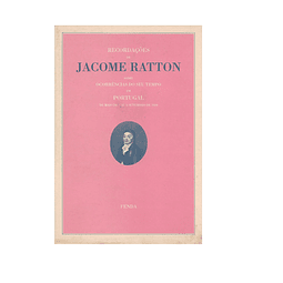RECORDAÇÕES DE JACOME RATTON sobre Ocorrências do seu Tempo em Portugal de Maio de 1747 a Setembro de 1810.