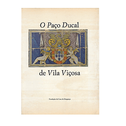 O PAÇO DUCAL DE VILA VIÇOSA. Sua Arquitectura e suas Colecções.