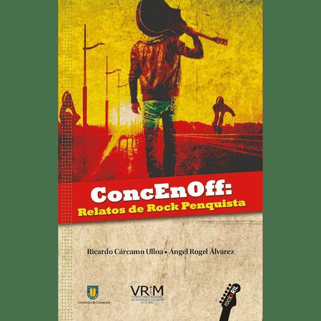 Libro Conce En Off: Relatos de Rock penquista de Ricardo Cárcamo Ulloa, Ángel Rogel Álvarez