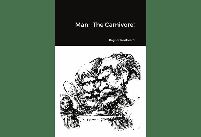 Man--The Carnivore! by Ragnar Redbeard