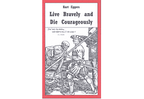 Live Bravely and Die Courageously by Kurt Eggers