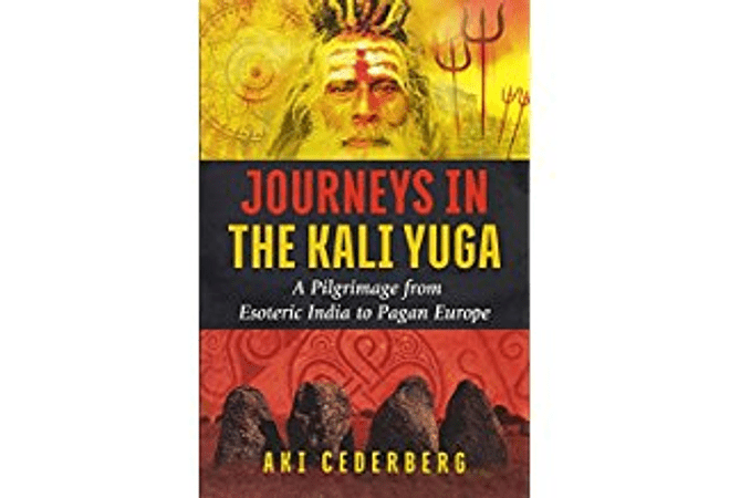Journeys in the Kali Yuga: A Pilgrimage from Esoteric India to Pagan Europe by Aki Cederberg