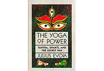 The Yoga of Power: Tantra, Shakti, and the Secret Way by Julius Evola