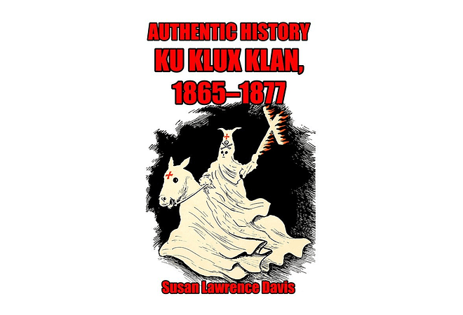Authentic History: Ku Klux Klan, 1865-1877 by Susan Lawrence Davis