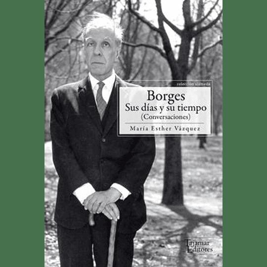 Borges Sus Dias Y Su Tiempo
