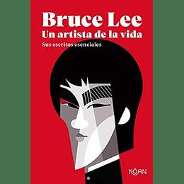 Bruce Lee. Un Artista De La Vida: Sus Escritos Esenciales