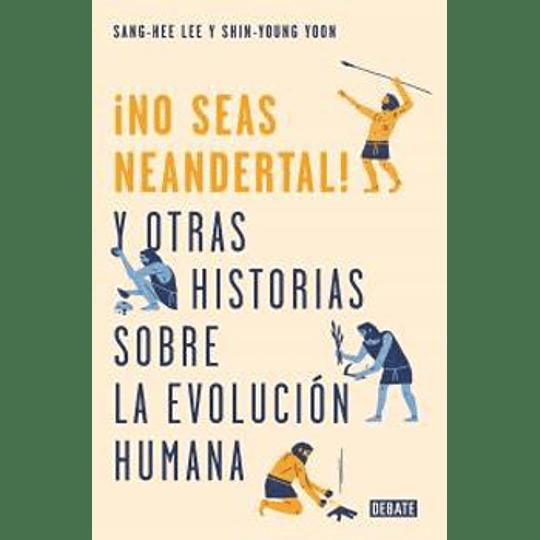 No Seas Neandertal Y Otras Historias Sobre La Evolucion Humana