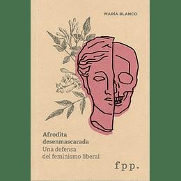 Afrodita Desemmascarada Una Defensa Del Feminismo Liberal