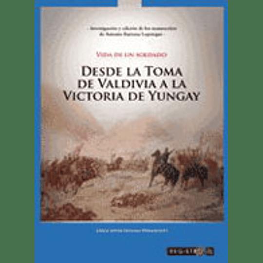 Vida De Un Soldado Desde La Toma De Valdivia A La Victoria De Yungay