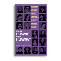 ¿Por Que Filmamos Lo Que Filmamos? Dialogos En Torno A La Mujer En El Cine Chileno