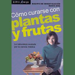 Como Curarse Con Plantas Y Frutas: La Naturaleza Avalada Por La Ciencia Medica
