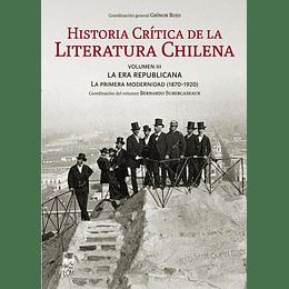 Historia Crítica De La Literatura Chilena: Volumen Iii. La Era Republicana. La Primera Modernidad 1870-1920