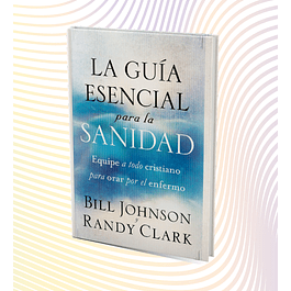 La Guía Esencial para la Sanidad - Bill Johnson y Randy Clark
