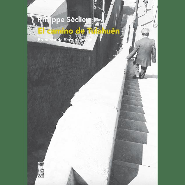 LIBRO: EL CAMINO DE TULAHUEN: EN BUSCA DE SERGIO LARRAIN. PHILIPPE SECLIER