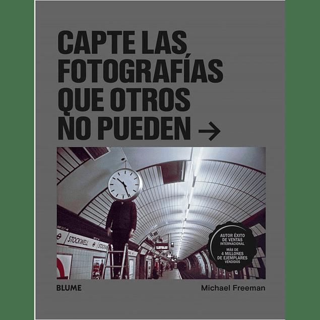 LIBRO: CAPTE LAS FOTOGRAFIAS QUE OTROS NO PUEDEN - MICHAEL FREEMAN