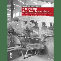 VIDA Y TRABAJO DE LA CLASE OBRERA CHILENA. LOS TRABAJADORES DE LA TEXTIL SUMAR Y LA METALÚRGICA MADECO ENTRE LAS DÉCADAS DE 1940 Y 1960