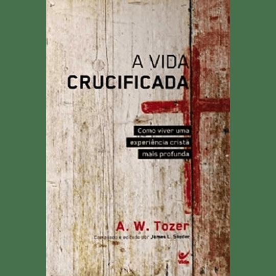 Vida crucificada Como viver uma experiência cristã mais profunda - A. W. Tozer