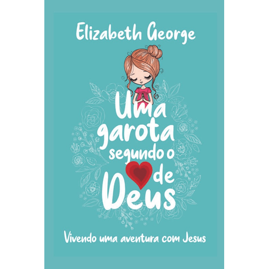 Uma garota segundo o coração de Deus Vivendo uma aventura com Jesus
